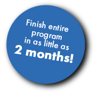 Finish Entire Program in as Little as Two Weeks!